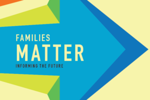 Families Matter: Informing the Future